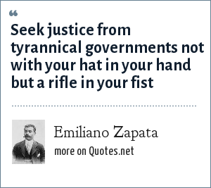Emiliano Zapata: seek justice from tyrannical governments not with your hat in your hand but a rifle in your fist