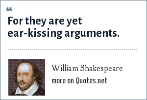 William Shakespeare: For they are yet ear-kissing arguments.