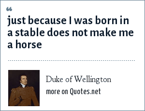 Duke of Wellington: Just because i was born in a stable does not make me a horse