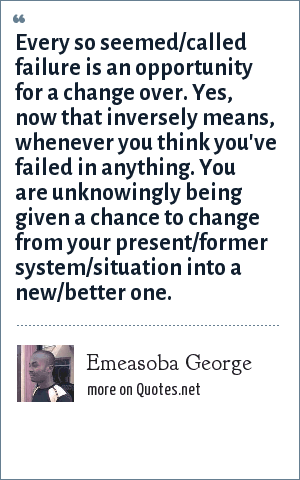 Emeasoba George: Every so seemed/called failure is an opportunity for a change over. Yes, now that inversely means, whenever you think you've failed in anything. You are unknowingly being given a chance to change from your present/former system/situation into a new/better one.