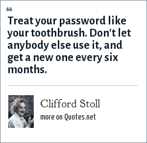 Clifford Stoll: Treat your password like your toothbrush. Don't let anybody else use it, and get a new one every six months.