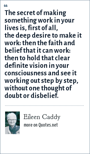 Eileen Caddy: The secret of making something work in your lives is, first of all, the deep desire to make it work: then the faith and belief that it can work: then to hold that clear definite vision in your consciousness and see it working out step by step, without one thought of doubt or disbelief.