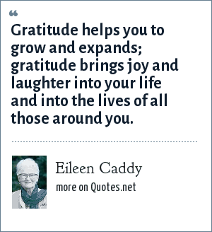 Eileen Caddy: Gratitude helps you to grow and expands; gratitude brings you and laughter into your life and into the lives of all those around you.