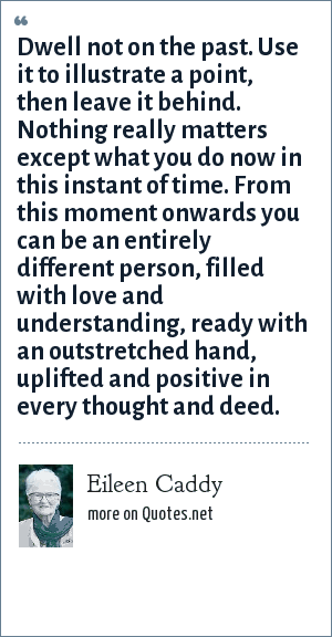 Eileen Caddy: Dwell not on the past. Use it to illustrate a point, then leave it behind. Nothing really matters except what you do now in this instant of time. From this moment onwards you can be an entirely different person, filled with love and understanding, ready with an outstretched hand, uplifted and positive in every thought and deed.