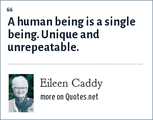 Eileen Caddy: A human being is a single being. Unique and unrepeatable.