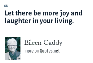 Eileen Caddy: Let there be more joy and laughter in your living.