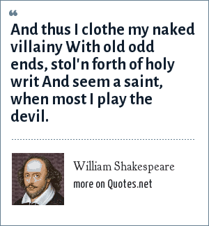 William Shakespeare: And thus I clothe my naked villainy With old odd ends, stol'n forth of holy writ And seem a saint, when most I play the devil.