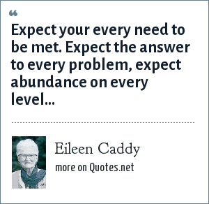 Eileen Caddy: Expect your every need to be met. Expect the answer to every problem, expect abundance on every level...