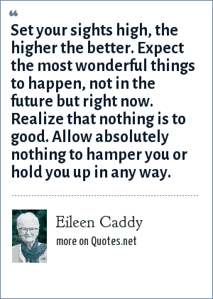 Eileen Caddy: Set your sights high, the higher the better. Expect the most wonderful things to happen, not in the future but right now. Realize that nothing is to good. Allow absolutely nothing to hamper you or hold you up in any way.