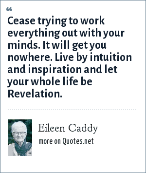 Eileen Caddy: Cease trying to work everything out with your minds. It will get you nowhere. Live by intuition and inspiration and let your whole life be Revelation.