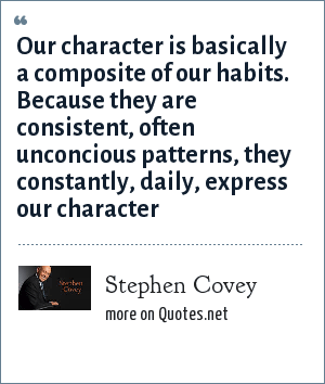 Stephen Covey: Our character is basically a composite of our habits. Because they are consistent, often unconcious patterns, they constantly, daily, express our character