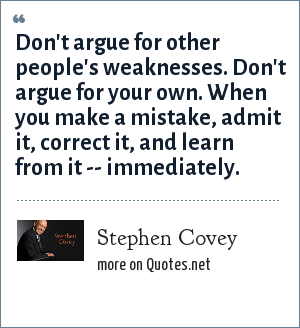 Stephen Covey: Don't argue for other people's weaknesses. Don't argue for your own. When you make a mistake, admit it, correct it, and learn from it -- immediately.
