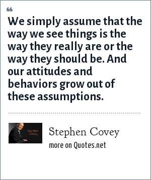 Stephen Covey: We simply assume that the way we see things is the way they really are or the way they should be. And our attitudes and behaviors grow out of these assumptions.