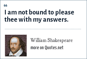 William Shakespeare: I am not bound to please thee with my answers.