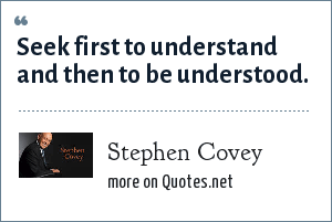 Stephen Covey: Seek first to understand and then to be understood.