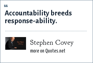 Stephen Covey: Accountability breeds response-ability.