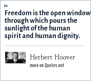 Herbert Hoover: Freedom is the open window through which pours the sunlight of the human spirit and human dignity.