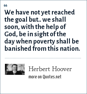 Herbert Hoover: We have not yet reached the goal but.. we shall soon, with the help of God, be in sight of the day when poverty shall be banished from this nation.
