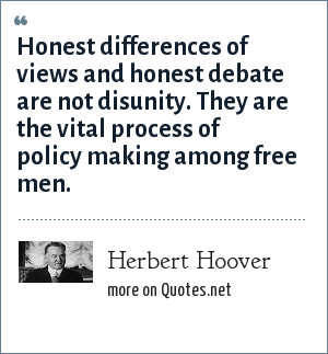 Herbert Hoover: Honest differences of views and honest debate are not disunity. They are the vital process of policy making among free men.