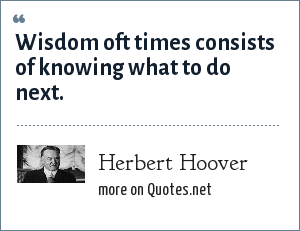 Herbert Hoover: Wisdom oft times consists of knowing what to do next.