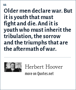 Herbert Hoover: Older men declare war. But it is youth that must fight and die. And it is youth who must inherit the tribulation, the sorrow and the triumphs that are the aftermath of war.