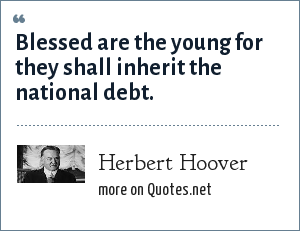 Herbert Hoover: Blessed are the young for they shall inherit the national debt.