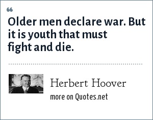 Herbert Hoover: Older men declare war. But it is youth that must fight and die.