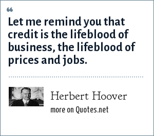 Herbert Hoover: Let me remind you that credit is the lifeblood of business, the lifeblood of prices and jobs.