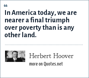 Herbert Hoover: In America today, we are nearer a final triumph over poverty than is any other land.