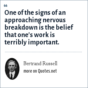 Bertrand Russell: One of the signs of an approaching nervous breakdown is the belief that one's work is terribly important.