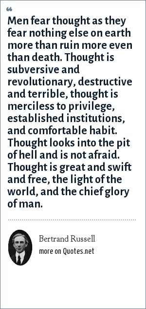Bertrand Russell: Men fear thought as they fear nothing else on earth more than ruin more even than death. Thought is subversive and revolutionary, destructive and terrible, thought is merciless to privilege, established institutions, and comfortable habit. Thought looks into the pit of hell and is not afraid. Thought is great and swift and free, the light of the world, and the chief glory of man.