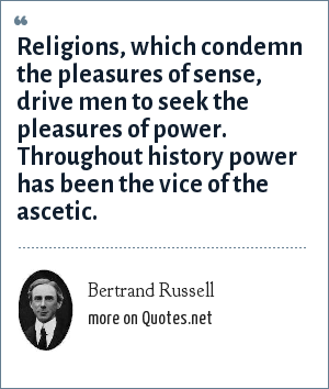Bertrand Russell: Religions, which condemn the pleasures of sense, drive men to seek the pleasures of power. Throughout history power has been the vice of the ascetic.