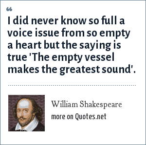 William Shakespeare: I did never know so full a voice issue from so empty a heart but the saying is true 'The empty vessel makes the greatest sound'.
