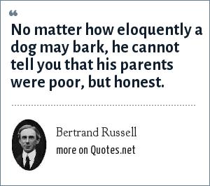 Bertrand Russell: No matter how eloquently a dog may bark, he cannot tell you that his parents were poor, but honest.