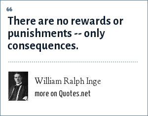 William Ralph Inge: There are no rewards or punishments -- only consequences.