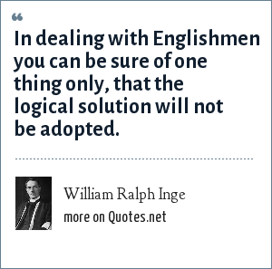William Ralph Inge: In dealing with Englishmen you can be sure of one thing only, that the logical solution will not be adopted.