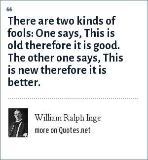William Ralph Inge: There are two kinds of fools: One says, This is old therefore it is good. The other one says, This is new therefore it is better.