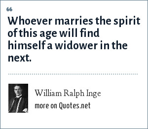William Ralph Inge: Whoever marries the spirit of this age will find himself a widower in the next.