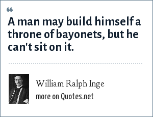 William Ralph Inge: A man may build himself a throne of bayonets, but he can't sit on it.