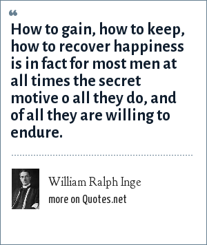 William Ralph Inge: How to gain, how to keep, how to recover happiness is in fact for most men at all times the secret motive o all they do, and of all they are willing to endure.