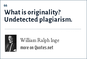 William Ralph Inge: What is originality? Undetected plagiarism.