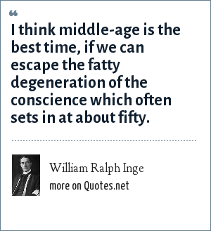 William Ralph Inge: I think middle-age is the best time, if we can escape the fatty degeneration of the conscience which often sets in at about fifty.