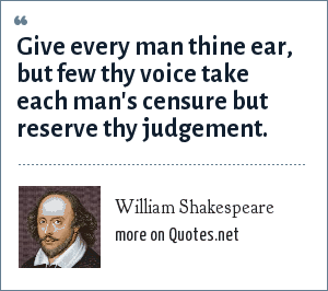 William Shakespeare: Give every man thine ear, but few thy voice take each man's censure but reserve thy judgement.