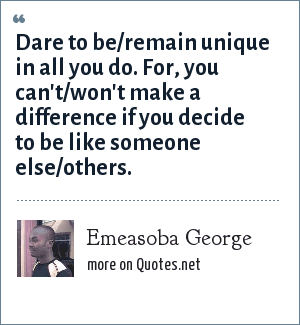Emeasoba George: Dare to be/remain unique in all you do. For, you can't/won't make a difference if you decide to be like someone else/others.