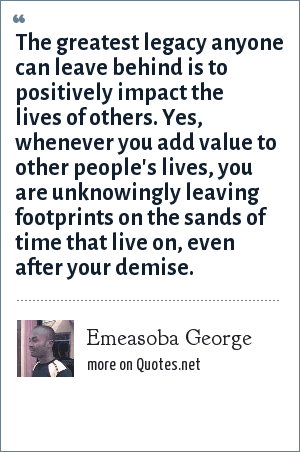 Emeasoba George: The greatest legacy anyone can leave behind is to positively impact the lives of others. Yes, whenever you add value to other people's lives, you are unknowingly leaving footprints on the sands of time that live on, even after your demise.
