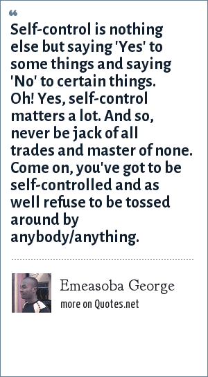 Emeasoba George: Self-control is nothing else but saying 'Yes' to some things and saying 'No' to certain things. Oh! Yes, self-control matters a lot. And so, never be jack of all trades and master of none. Come on, you've got to be self-controlled and as well refuse to be tossed around by anybody/anything.