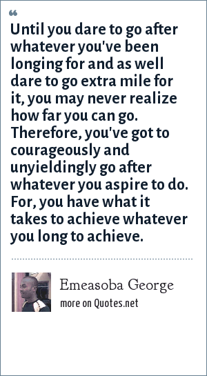 Emeasoba George: Until you dare to go after whatever you've been longing for and as well dare to go extra mile for it, you may never realize how far you can go. Therefore, you've got to courageously and unyieldingly go after whatever you aspire to do. For, you have what it takes to achieve whatever you long to achieve.