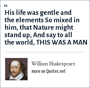 William Shakespeare: His life was gentle and the elements So mixed in him, that Nature might stand up, And say to all the world, THIS WAS A MAN