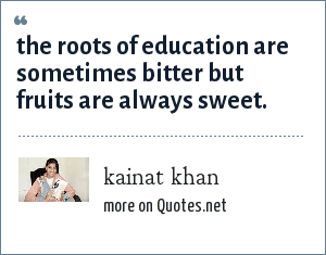 kainat khan: the roots of education are sometimes bitter but fruits are always sweet.