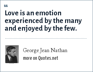 George Jean Nathan: Love is an emotion experienced by the many and enjoyed by the few.